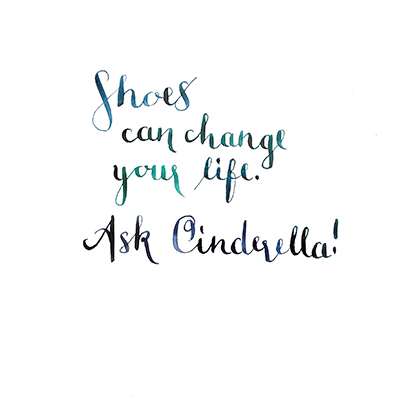 Shoes can change your life - ask Cinderella!, Kalligrafie